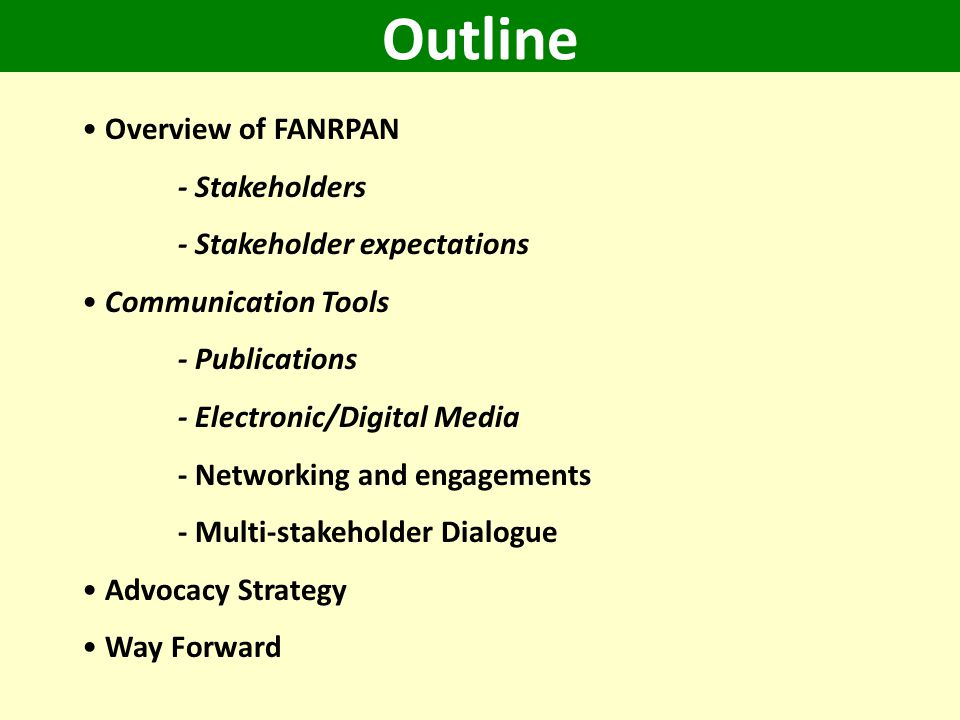 Outline Overview of FANRPAN - Stakeholders - Stakeholder expectations Communication Tools - Publications - Electronic/Digital Media - Networking and engagements - Multi-stakeholder Dialogue Advocacy Strategy Way Forward