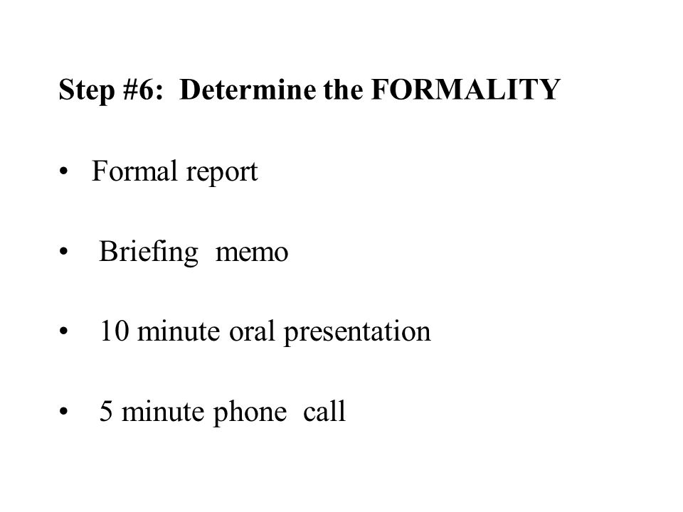 Formal report Briefing memo 10 minute oral presentation 5 minute phone call Step #6: Determine the FORMALITY
