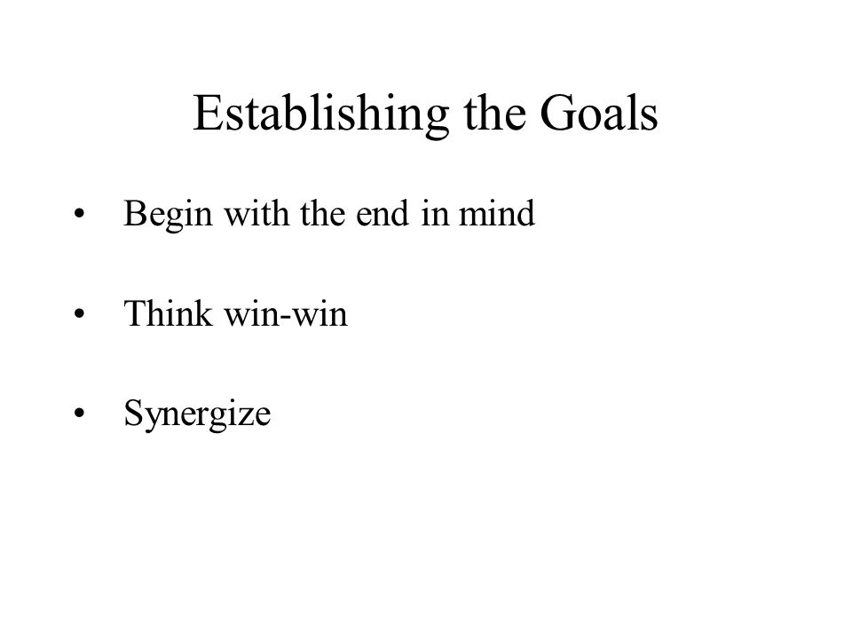 Establishing the Goals Begin with the end in mind Think win-win Synergize