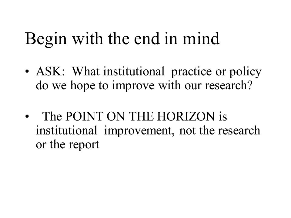 Begin with the end in mind ASK: What institutional practice or policy do we hope to improve with our research.