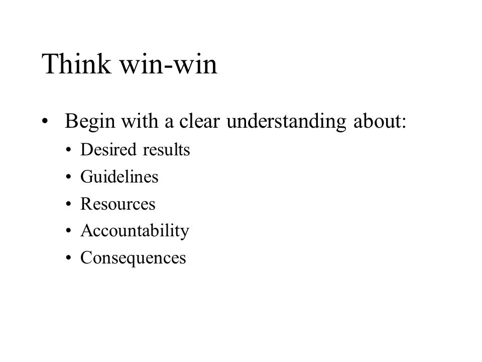 Think win-win Begin with a clear understanding about: Desired results Guidelines Resources Accountability Consequences