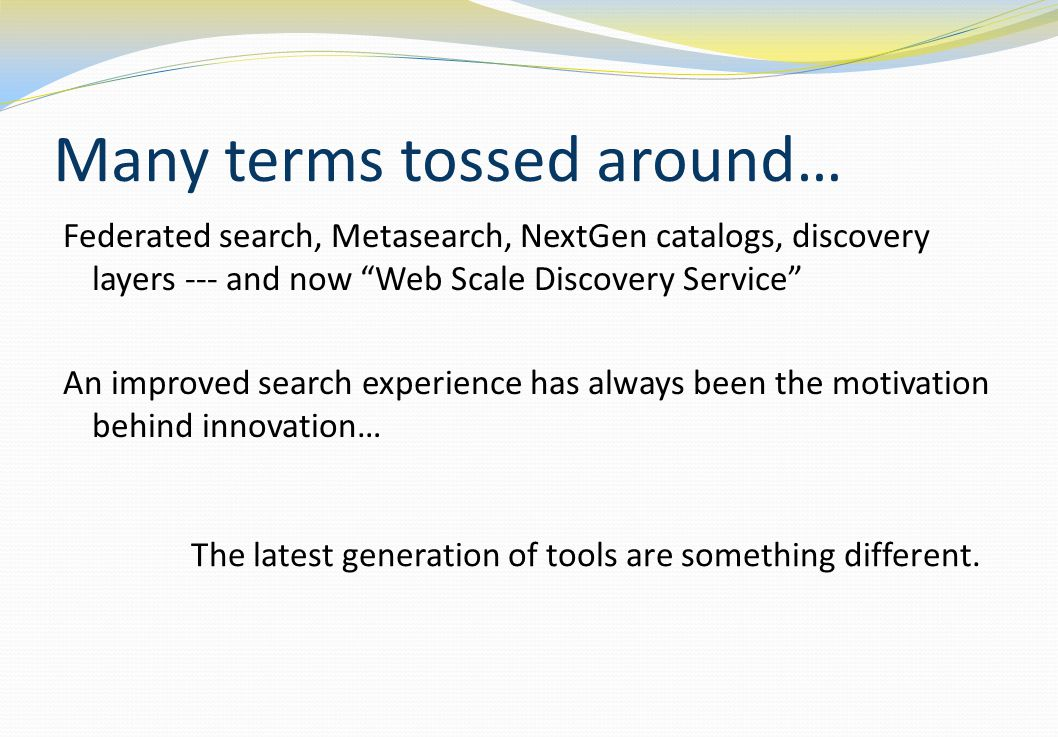 Many terms tossed around… Federated search, Metasearch, NextGen catalogs, discovery layers --- and now Web Scale Discovery Service An improved search experience has always been the motivation behind innovation… The latest generation of tools are something different.