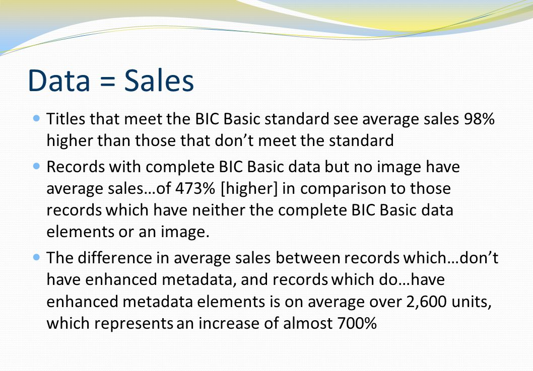 Data = Sales Titles that meet the BIC Basic standard see average sales 98% higher than those that dont meet the standard Records with complete BIC Basic data but no image have average sales…of 473% [higher] in comparison to those records which have neither the complete BIC Basic data elements or an image.