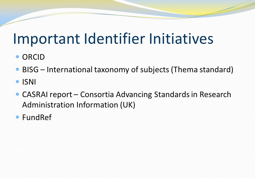 Important Identifier Initiatives ORCID BISG – International taxonomy of subjects (Thema standard) ISNI CASRAI report – Consortia Advancing Standards in Research Administration Information (UK) FundRef