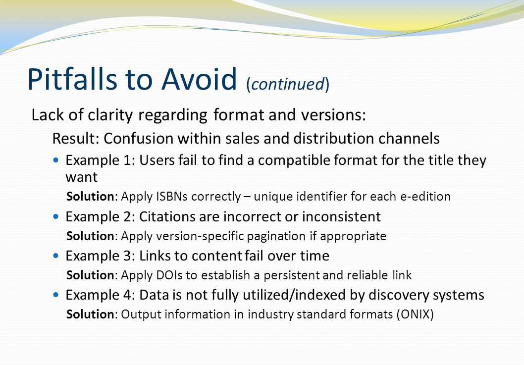 Pitfalls to Avoid (continued) Lack of clarity regarding format and versions: Result: Confusion within sales and distribution channels Example 1: Users fail to find a compatible format for the title they want Solution: Apply ISBNs correctly – unique identifier for each e-edition Example 2: Citations are incorrect or inconsistent Solution: Apply version-specific pagination if appropriate Example 3: Links to content fail over time Solution: Apply DOIs to establish a persistent and reliable link Example 4: Data is not fully utilized/indexed by discovery systems Solution: Output information in industry standard formats (ONIX)