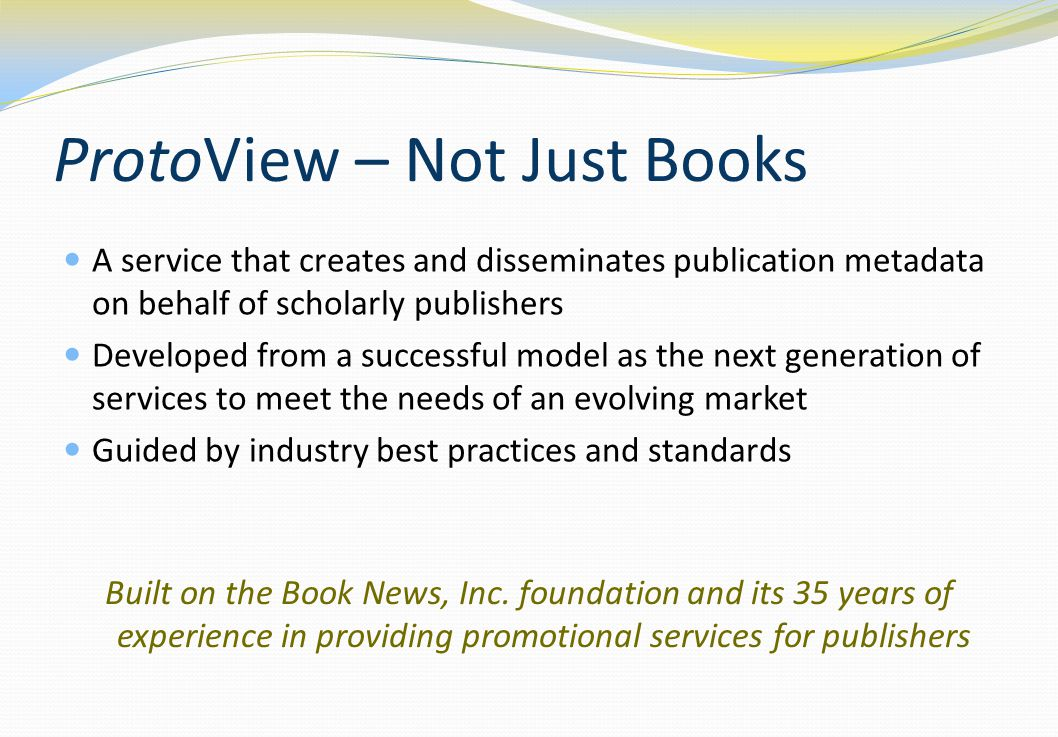 ProtoView – Not Just Books A service that creates and disseminates publication metadata on behalf of scholarly publishers Developed from a successful model as the next generation of services to meet the needs of an evolving market Guided by industry best practices and standards Built on the Book News, Inc.