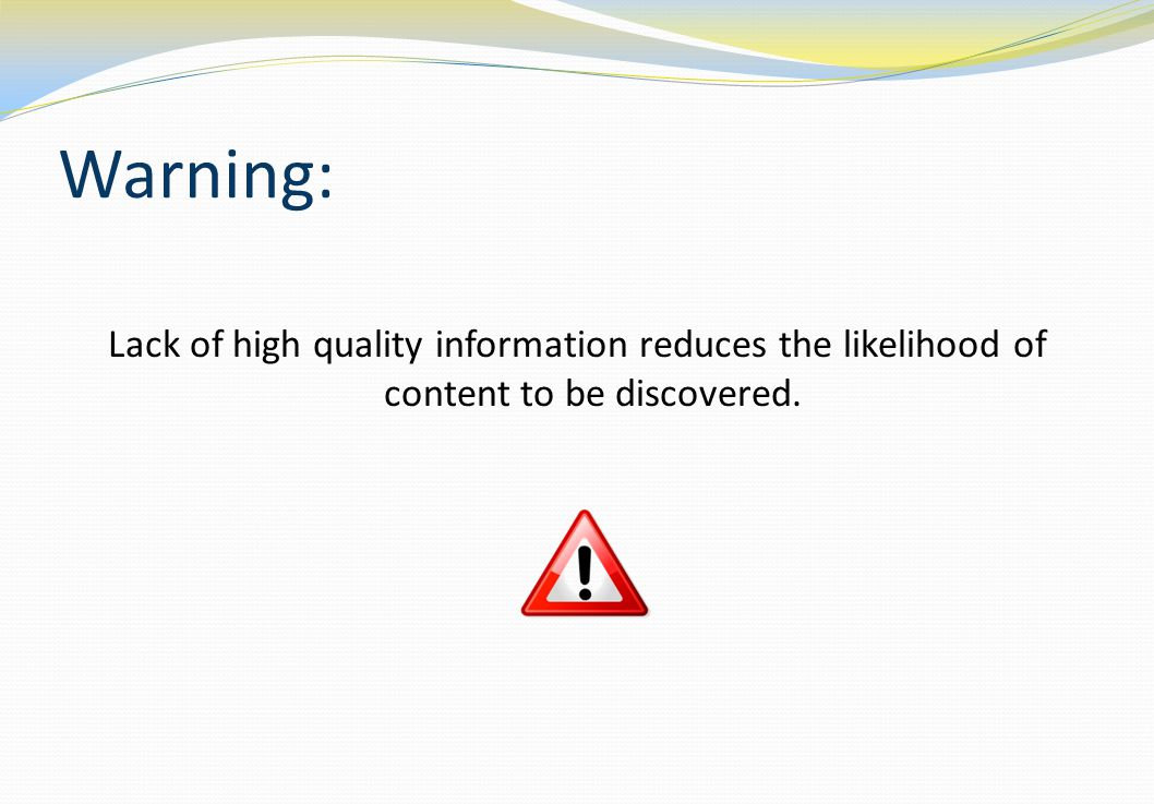 Warning: Lack of high quality information reduces the likelihood of content to be discovered.