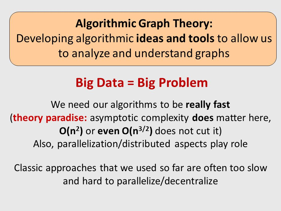 (Could allow directed edges, but will focus on undirected today) Algorithmic Graph Theory: Developing algorithmic ideas and tools to allow us to analyze and understand graphs Big Data = Big Problem We need our algorithms to be really fast (theory paradise: asymptotic complexity does matter here, O(n 2 ) or even O(n 3/2 ) does not cut it) Also, parallelization/distributed aspects play role Classic approaches that we used so far are often too slow and hard to parallelize/decentralize