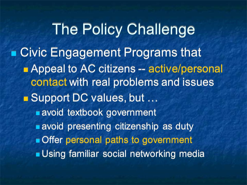 The Policy Challenge Civic Engagement Programs that Appeal to AC citizens -- active/personal contact with real problems and issues Support DC values, but … avoid textbook government avoid presenting citizenship as duty Offer personal paths to government Using familiar social networking media Civic Engagement Programs that Appeal to AC citizens -- active/personal contact with real problems and issues Support DC values, but … avoid textbook government avoid presenting citizenship as duty Offer personal paths to government Using familiar social networking media