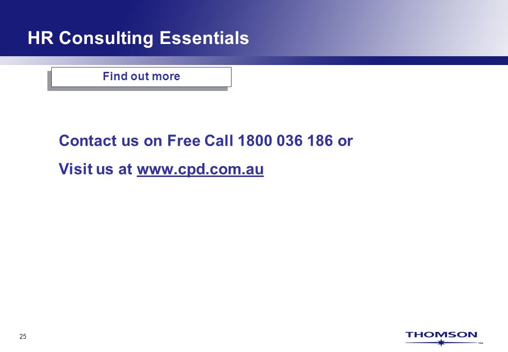 25 Find out more Contact us on Free Call 1800 036 186 or Visit us at www.cpd.com.au HR Consulting Essentials