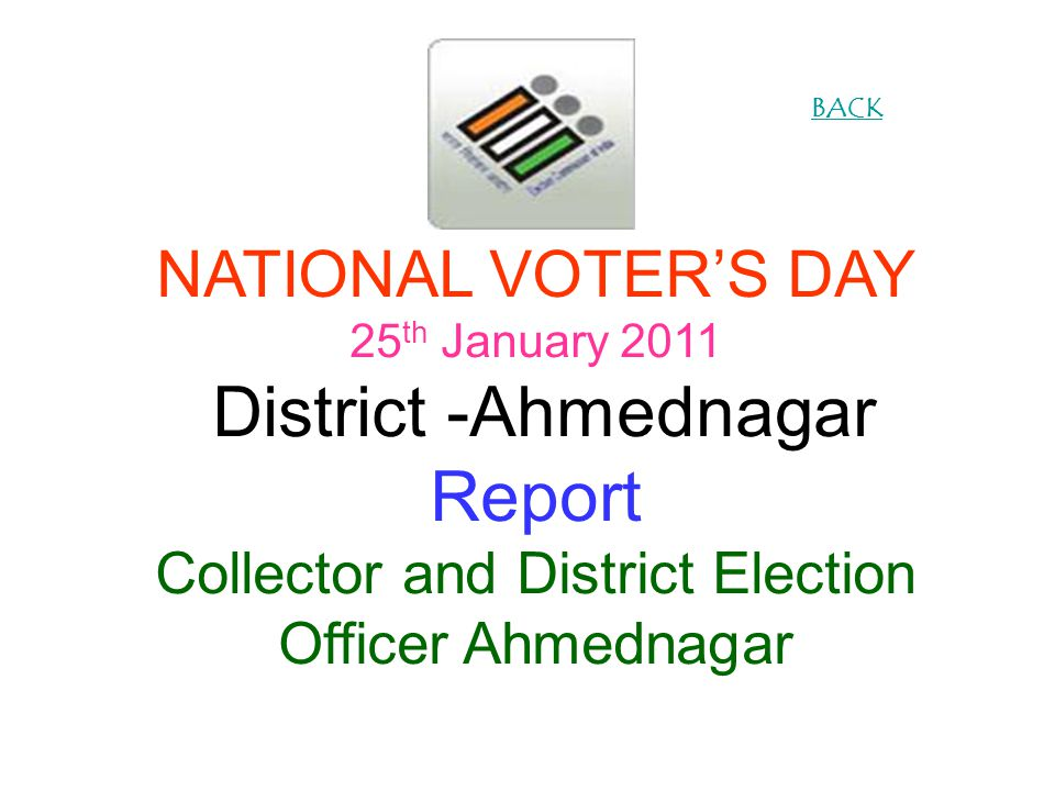 NATIONAL VOTERS DAY 25 th January 2011 District -Ahmednagar Report Collector and District Election Officer Ahmednagar BACK