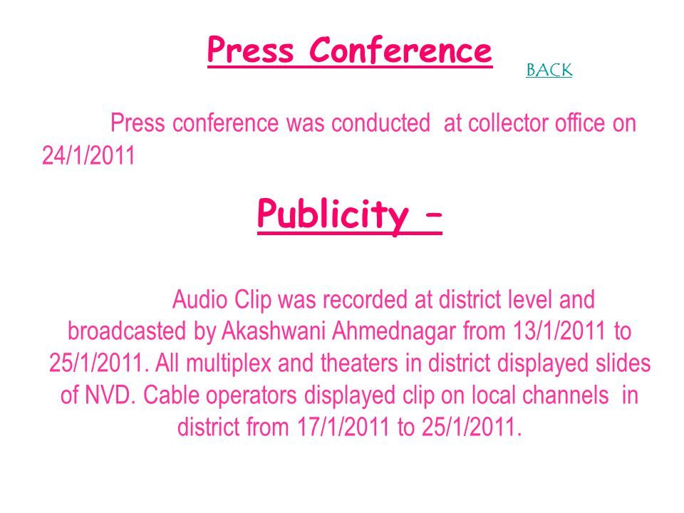 Press Conference Press conference was conducted at collector office on 24/1/2011 Publicity – Audio Clip was recorded at district level and broadcasted by Akashwani Ahmednagar from 13/1/2011 to 25/1/2011.