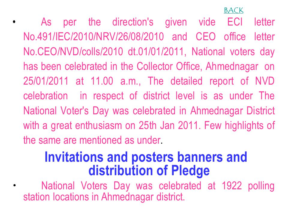As per the direction s given vide ECI letter No.491/IEC/2010/NRV/26/08/2010 and CEO office letter No.CEO/NVD/colls/2010 dt.01/01/2011, National voters day has been celebrated in the Collector Office, Ahmednagar on 25/01/2011 at 11.00 a.m., The detailed report of NVD celebration in respect of district level is as under The National Voter s Day was celebrated in Ahmednagar District with a great enthusiasm on 25th Jan 2011.