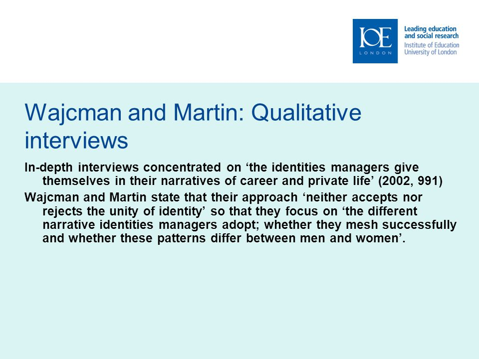 Wajcman and Martin: Qualitative interviews In-depth interviews concentrated on the identities managers give themselves in their narratives of career and private life (2002, 991) Wajcman and Martin state that their approach neither accepts nor rejects the unity of identity so that they focus on the different narrative identities managers adopt; whether they mesh successfully and whether these patterns differ between men and women.