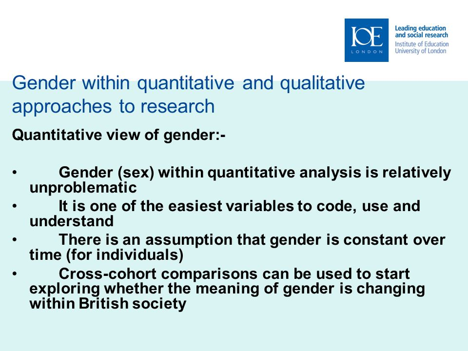 Gender within quantitative and qualitative approaches to research Quantitative view of gender:- Gender (sex) within quantitative analysis is relatively unproblematic It is one of the easiest variables to code, use and understand There is an assumption that gender is constant over time (for individuals) Cross-cohort comparisons can be used to start exploring whether the meaning of gender is changing within British society