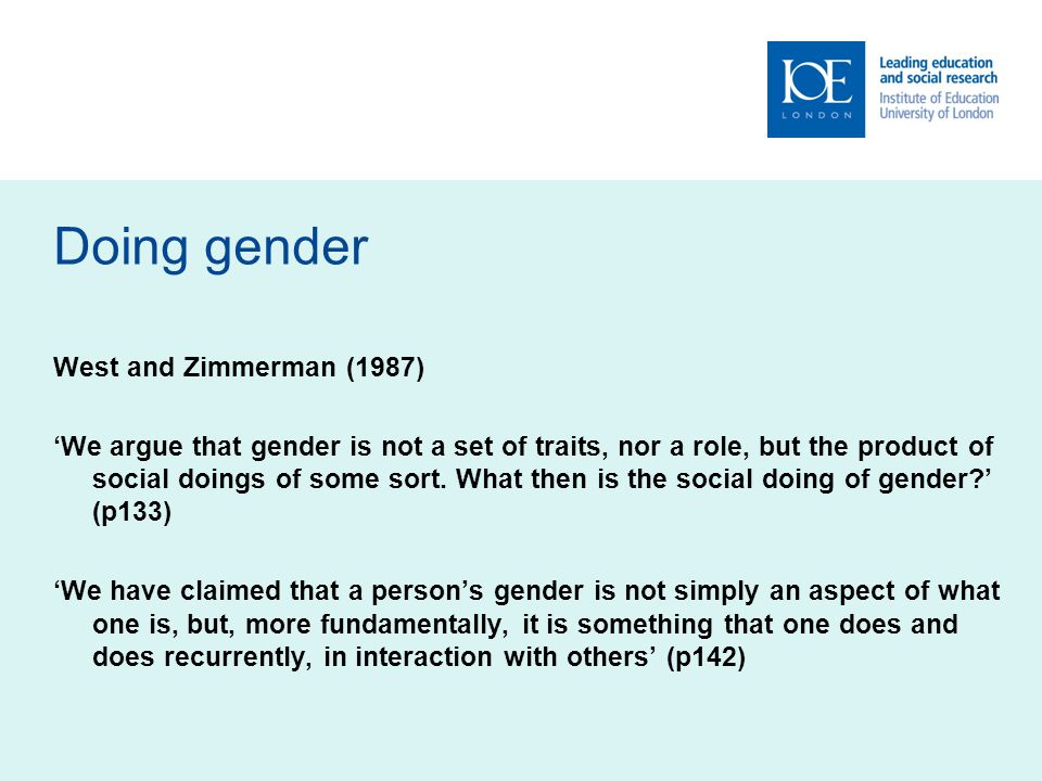 Doing gender West and Zimmerman (1987) We argue that gender is not a set of traits, nor a role, but the product of social doings of some sort.