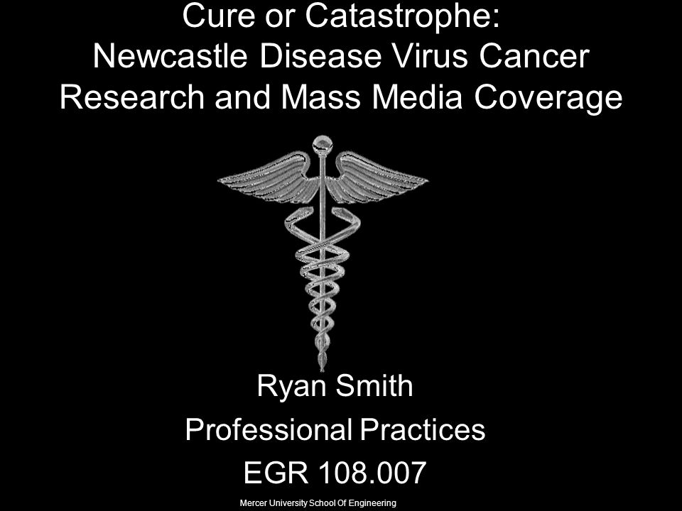 Cure or Catastrophe: Newcastle Disease Virus Cancer Research and Mass Media Coverage Ryan Smith Professional Practices EGR 108.007 Mercer University School Of Engineering