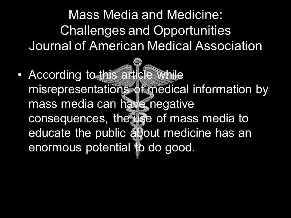 Mass Media and Medicine: Challenges and Opportunities Journal of American Medical Association According to this article while misrepresentations of medical information by mass media can have negative consequences, the use of mass media to educate the public about medicine has an enormous potential to do good.