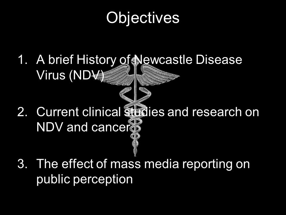 Objectives 1.A brief History of Newcastle Disease Virus (NDV) 2.Current clinical studies and research on NDV and cancer 3.The effect of mass media reporting on public perception