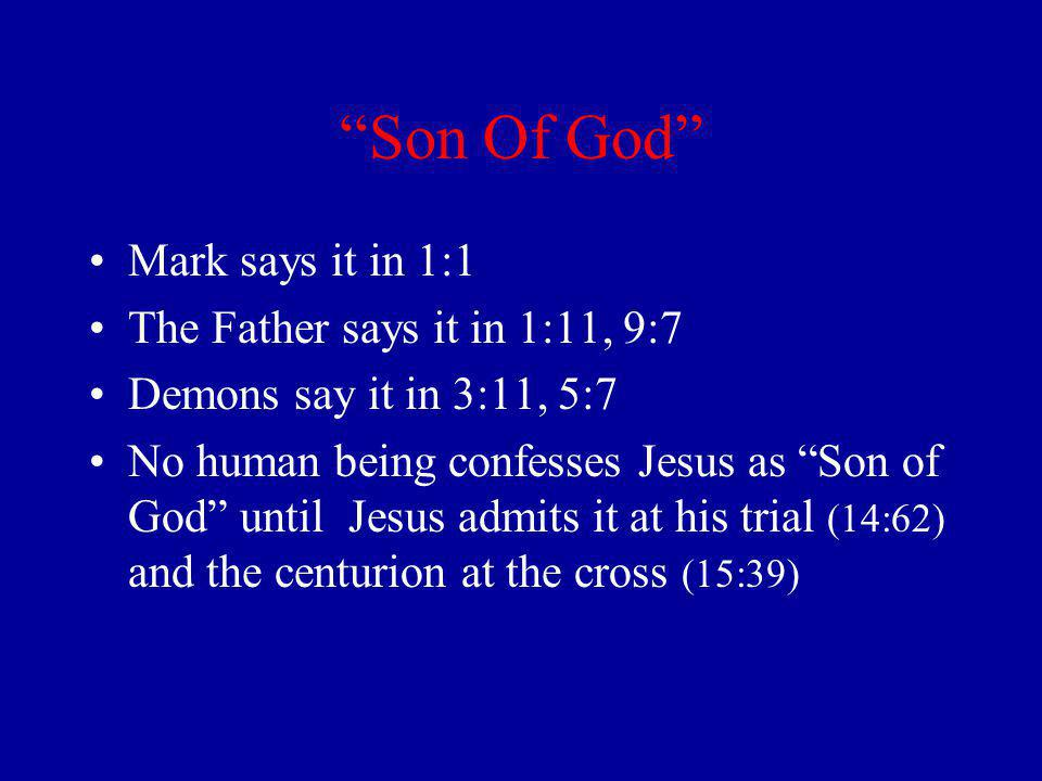 Son Of God Mark says it in 1:1 The Father says it in 1:11, 9:7 Demons say it in 3:11, 5:7 No human being confesses Jesus as Son of God until Jesus admits it at his trial (14:62) and the centurion at the cross (15:39)