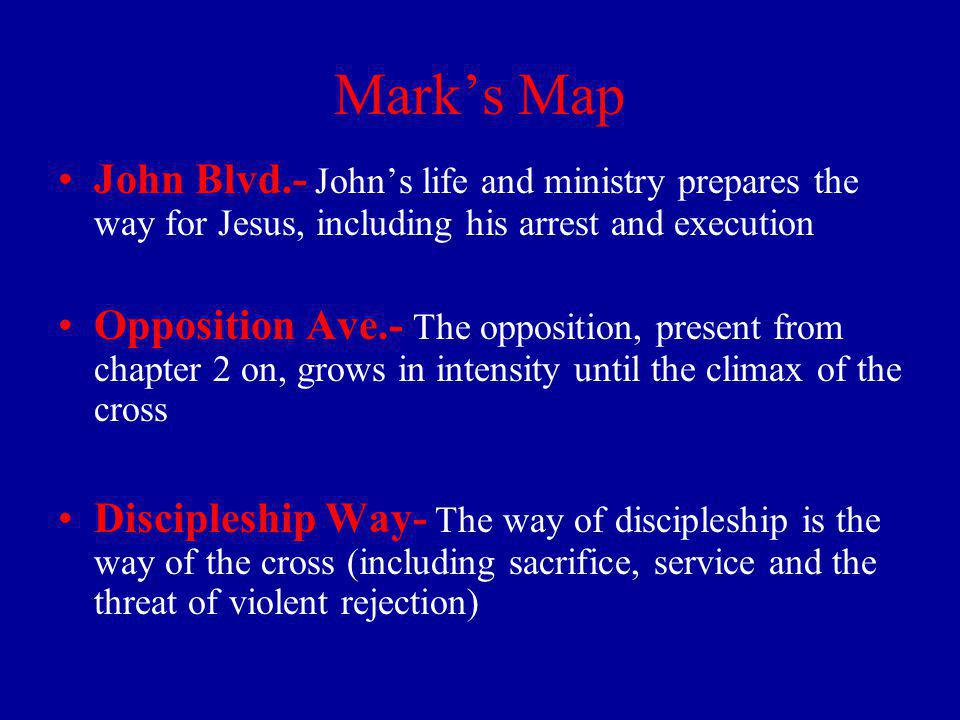 Marks Map John Blvd.- Johns life and ministry prepares the way for Jesus, including his arrest and execution Opposition Ave.- The opposition, present from chapter 2 on, grows in intensity until the climax of the cross Discipleship Way- The way of discipleship is the way of the cross (including sacrifice, service and the threat of violent rejection)