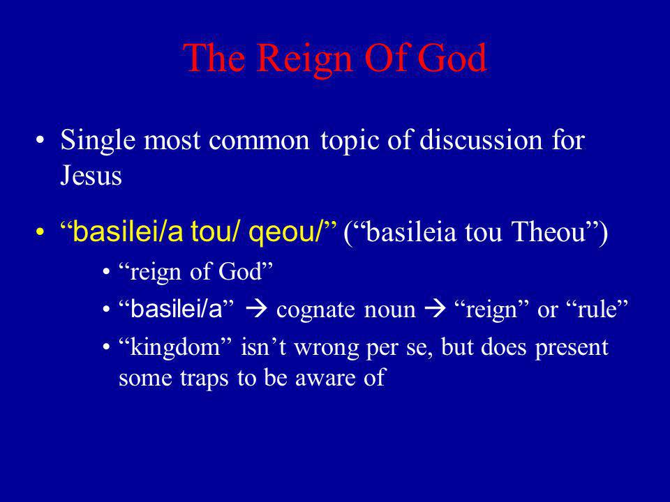 The Reign Of God Single most common topic of discussion for Jesus basilei/a tou/ qeou/ (basileia tou Theou) reign of God basilei/a cognate noun reign or rule kingdom isnt wrong per se, but does present some traps to be aware of