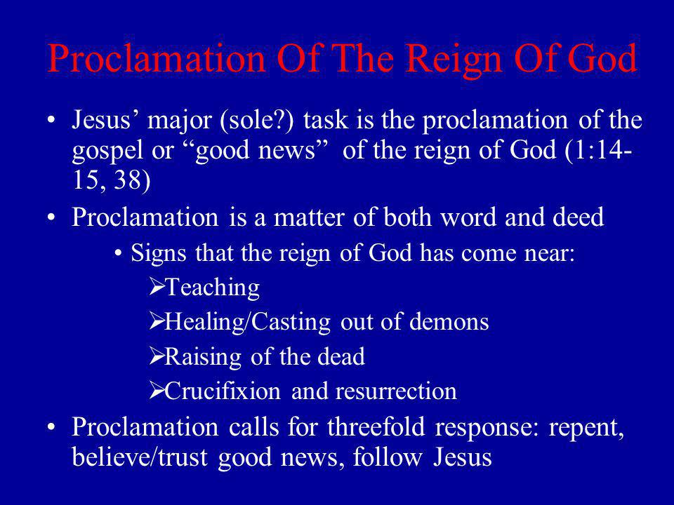 Proclamation Of The Reign Of God Jesus major (sole ) task is the proclamation of the gospel or good news of the reign of God (1:14- 15, 38) Proclamation is a matter of both word and deed Signs that the reign of God has come near: Teaching Healing/Casting out of demons Raising of the dead Crucifixion and resurrection Proclamation calls for threefold response: repent, believe/trust good news, follow Jesus