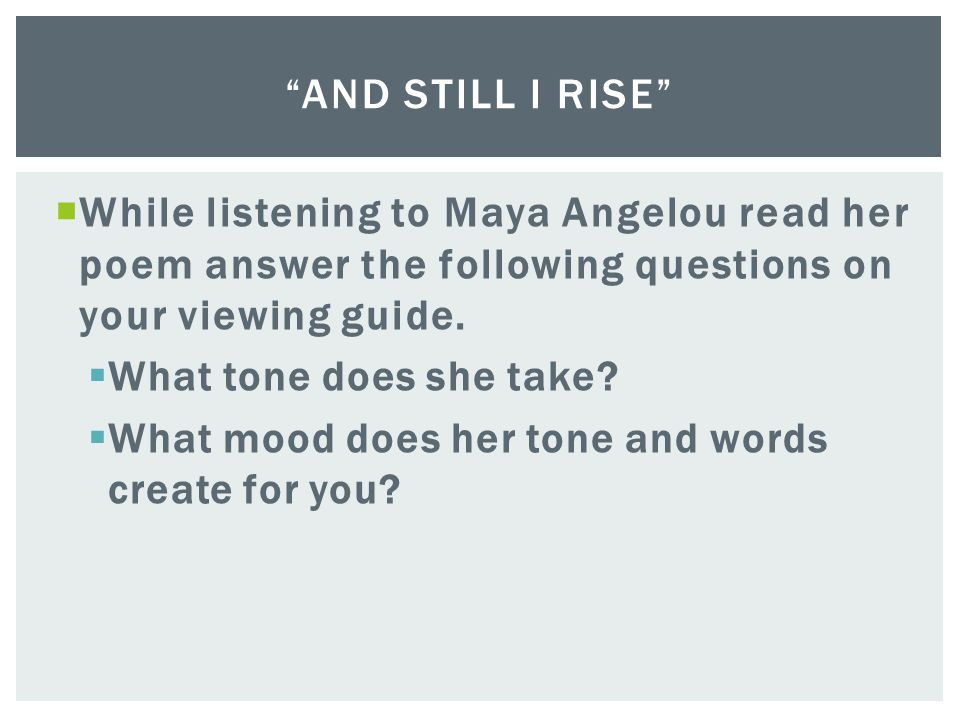 While listening to Maya Angelou read her poem answer the following questions on your viewing guide. What tone does she take? What mood does her tone a