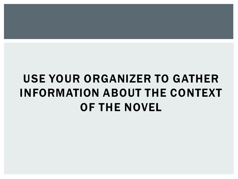 USE YOUR ORGANIZER TO GATHER INFORMATION ABOUT THE CONTEXT OF THE NOVEL