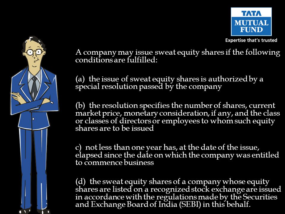 A company may issue sweat equity shares if the following conditions are fulfilled: (a) the issue of sweat equity shares is authorized by a special resolution passed by the company (b) the resolution specifies the number of shares, current market price, monetary consideration, if any, and the class or classes of directors or employees to whom such equity shares are to be issued c) not less than one year has, at the date of the issue, elapsed since the date on which the company was entitled to commence business (d) the sweat equity shares of a company whose equity shares are listed on a recognized stock exchange are issued in accordance with the regulations made by the Securities and Exchange Board of India (SEBI) in this behalf.