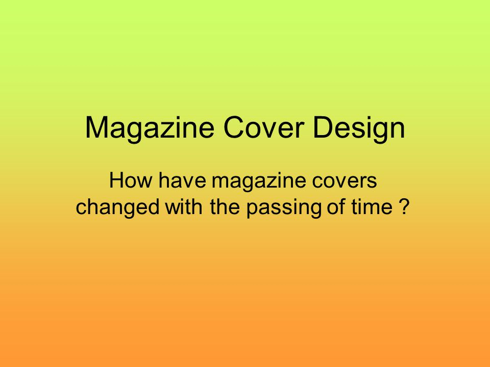 Magazine Cover Design How have magazine covers changed with the passing of time