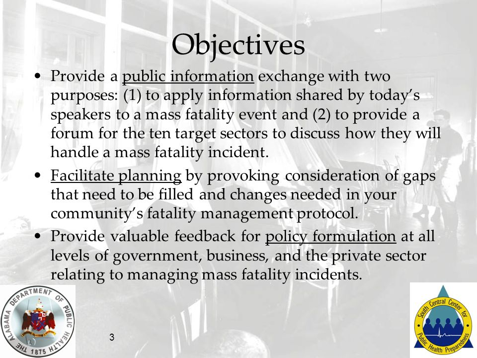 3 Objectives Provide a public information exchange with two purposes: (1) to apply information shared by todays speakers to a mass fatality event and