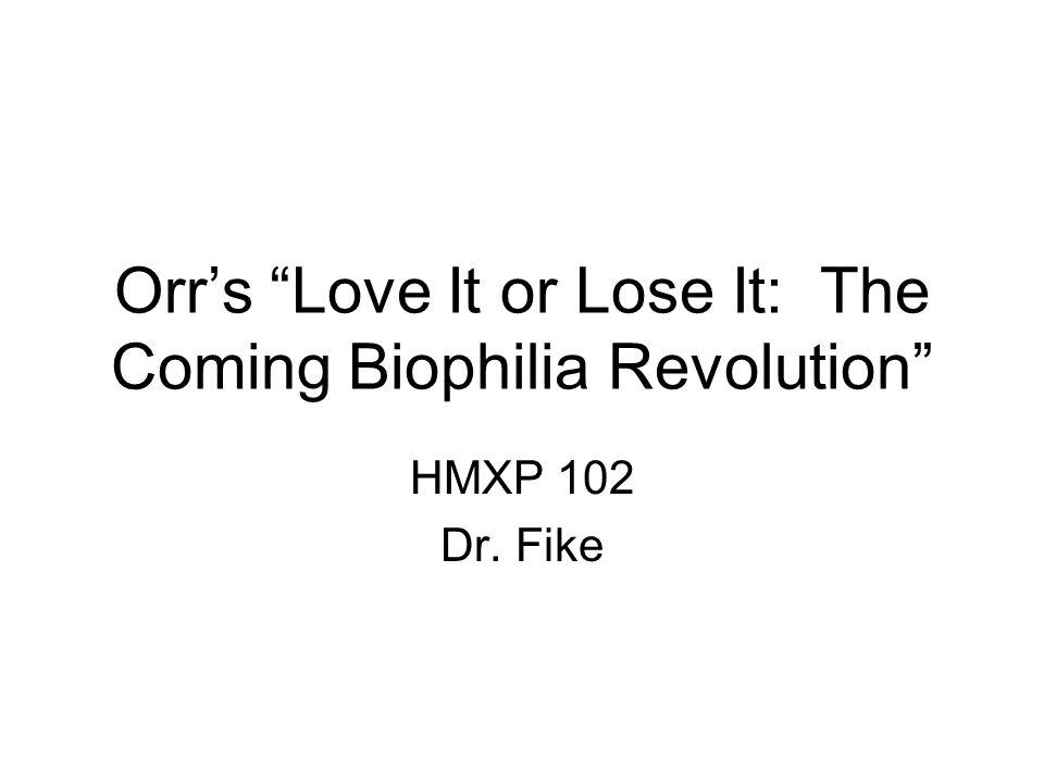 Orrs Love It or Lose It: The Coming Biophilia Revolution HMXP 102 Dr. Fike