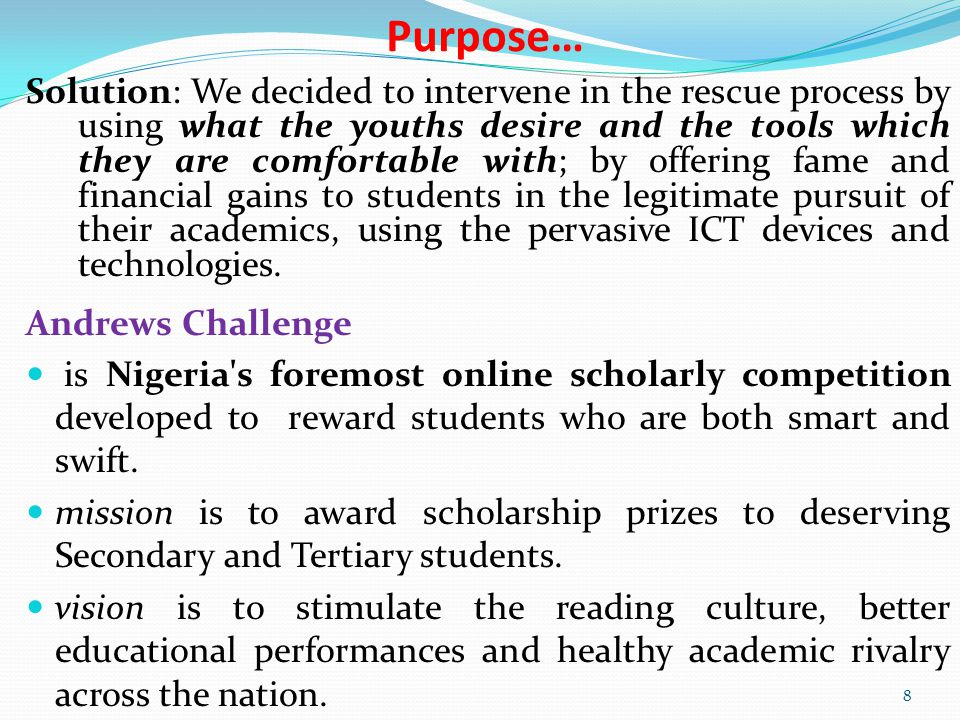 Purpose… Solution: We decided to intervene in the rescue process by using what the youths desire and the tools which they are comfortable with; by offering fame and financial gains to students in the legitimate pursuit of their academics, using the pervasive ICT devices and technologies.