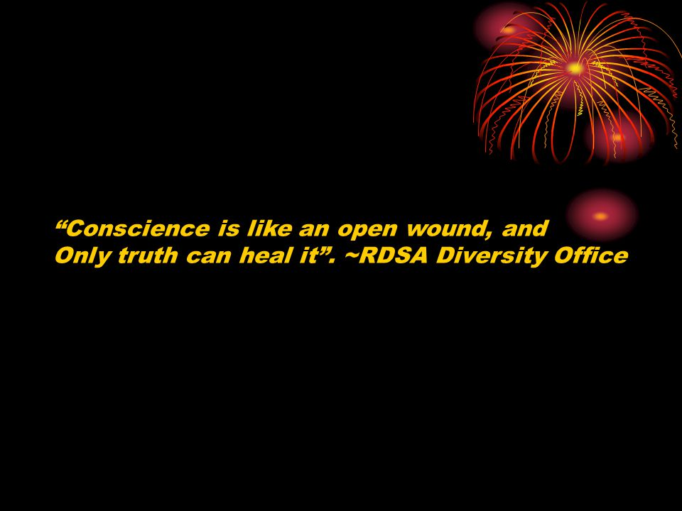 Conscience is like an open wound, and Only truth can heal it. ~RDSA Diversity Office