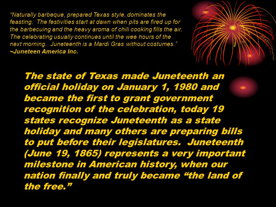 The state of Texas made Juneteenth an official holiday on January 1, 1980 and became the first to grant government recognition of the celebration, today 19 states recognize Juneteenth as a state holiday and many others are preparing bills to put before their legislatures.