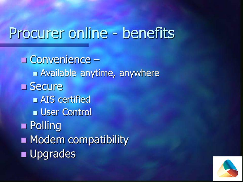 Procurer online - benefits Convenience – Convenience – Available anytime, anywhere Available anytime, anywhere Secure Secure AIS certified AIS certified User Control User Control Polling Polling Modem compatibility Modem compatibility Upgrades Upgrades