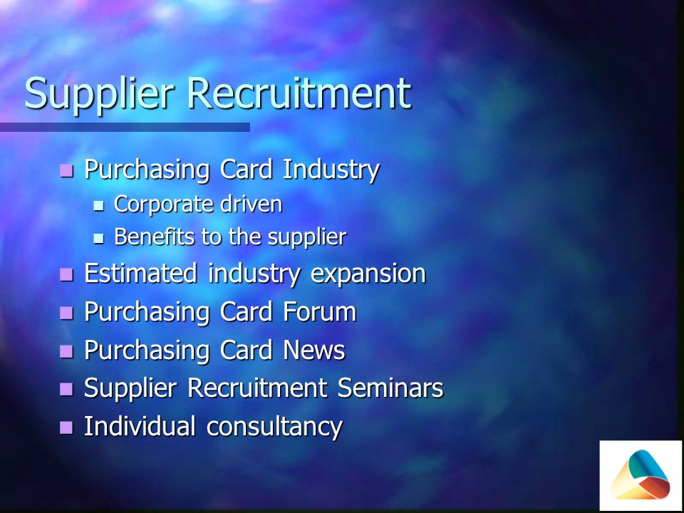 Supplier Recruitment Purchasing Card Industry Purchasing Card Industry Corporate driven Corporate driven Benefits to the supplier Benefits to the supplier Estimated industry expansion Estimated industry expansion Purchasing Card Forum Purchasing Card Forum Purchasing Card News Purchasing Card News Supplier Recruitment Seminars Supplier Recruitment Seminars Individual consultancy Individual consultancy