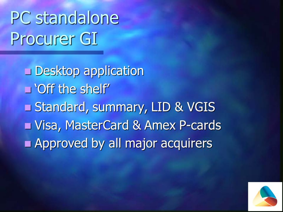 PC standalone Procurer GI Desktop application Desktop application Off the shelf Off the shelf Standard, summary, LID & VGIS Standard, summary, LID & VGIS Visa, MasterCard & Amex P-cards Visa, MasterCard & Amex P-cards Approved by all major acquirers Approved by all major acquirers