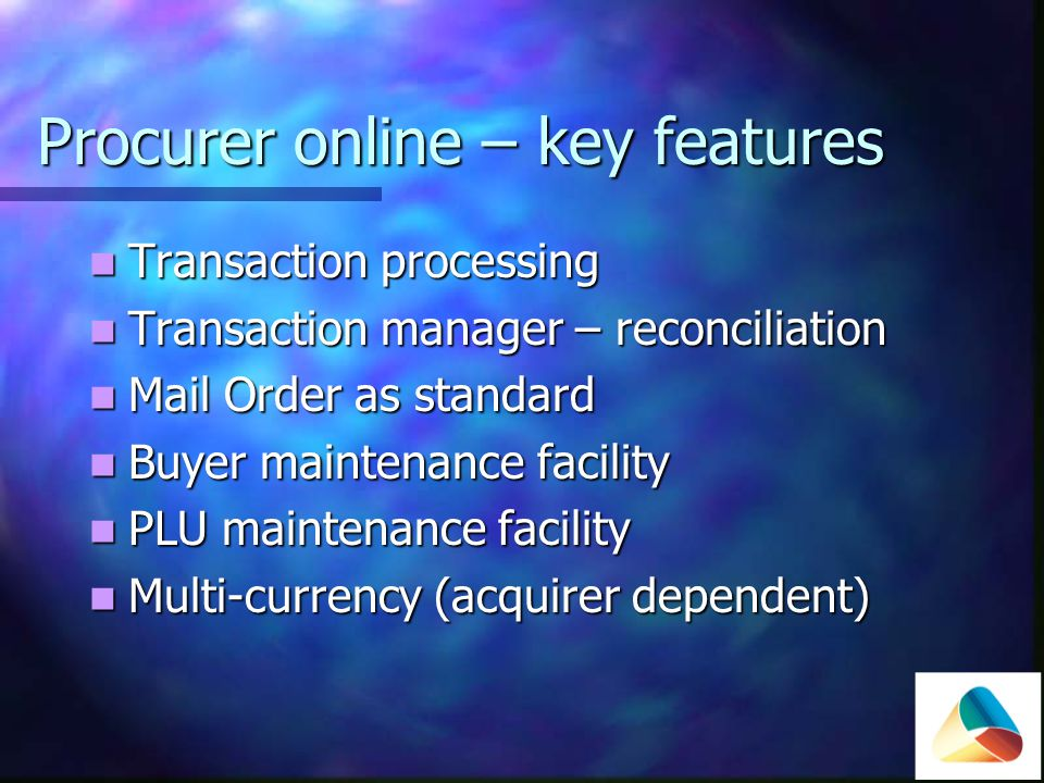 Procurer online – key features Transaction processing Transaction processing Transaction manager – reconciliation Transaction manager – reconciliation Mail Order as standard Mail Order as standard Buyer maintenance facility Buyer maintenance facility PLU maintenance facility PLU maintenance facility Multi-currency (acquirer dependent) Multi-currency (acquirer dependent)