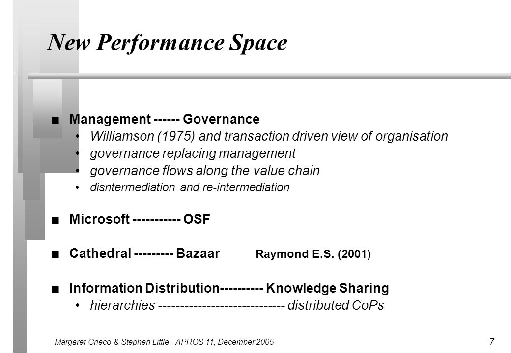 Margaret Grieco & Stephen Little - APROS 11, December 2005 7 New Performance Space n Management ------ Governance Williamson (1975) and transaction driven view of organisation governance replacing management governance flows along the value chain disntermediation and re-intermediation n Microsoft ----------- OSF n Cathedral --------- Bazaar Raymond E.S.