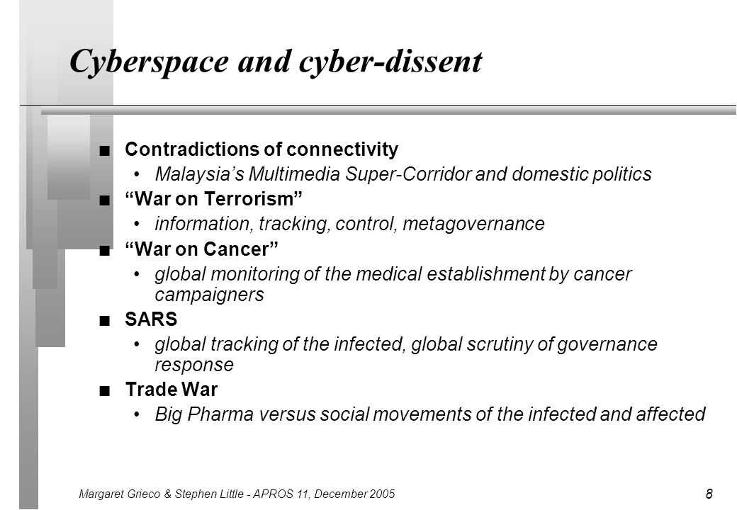 Margaret Grieco & Stephen Little - APROS 11, December 2005 8 Cyberspace and cyber-dissent n Contradictions of connectivity Malaysias Multimedia Super-Corridor and domestic politics n War on Terrorism information, tracking, control, metagovernance n War on Cancer global monitoring of the medical establishment by cancer campaigners n SARS global tracking of the infected, global scrutiny of governance response n Trade War Big Pharma versus social movements of the infected and affected