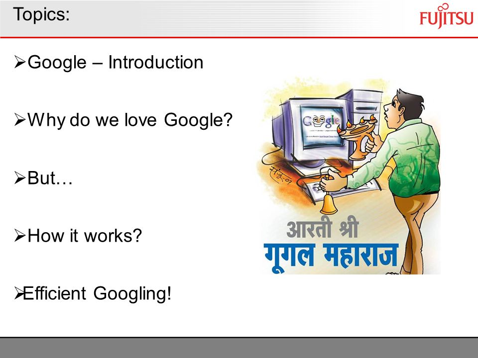 Topics: Google – Introduction Why do we love Google? But… How it works? Efficient Googling!