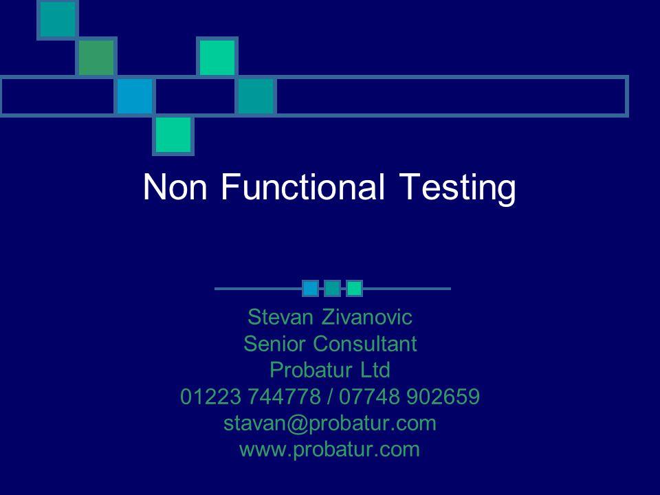 Non Functional Testing Stevan Zivanovic Senior Consultant Probatur Ltd 01223 744778 / 07748 902659 stavan@probatur.com www.probatur.com