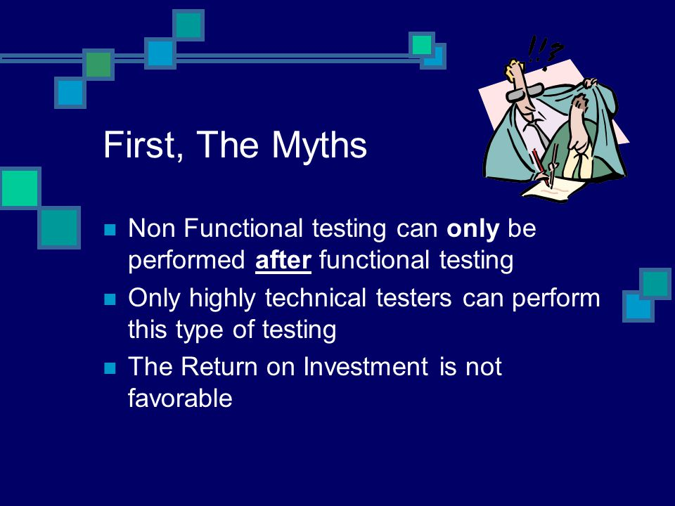 First, The Myths Non Functional testing can only be performed after functional testing Only highly technical testers can perform this type of testing The Return on Investment is not favorable
