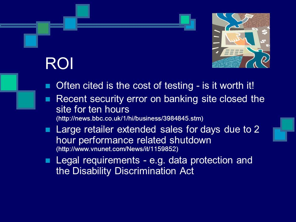 ROI Often cited is the cost of testing - is it worth it.