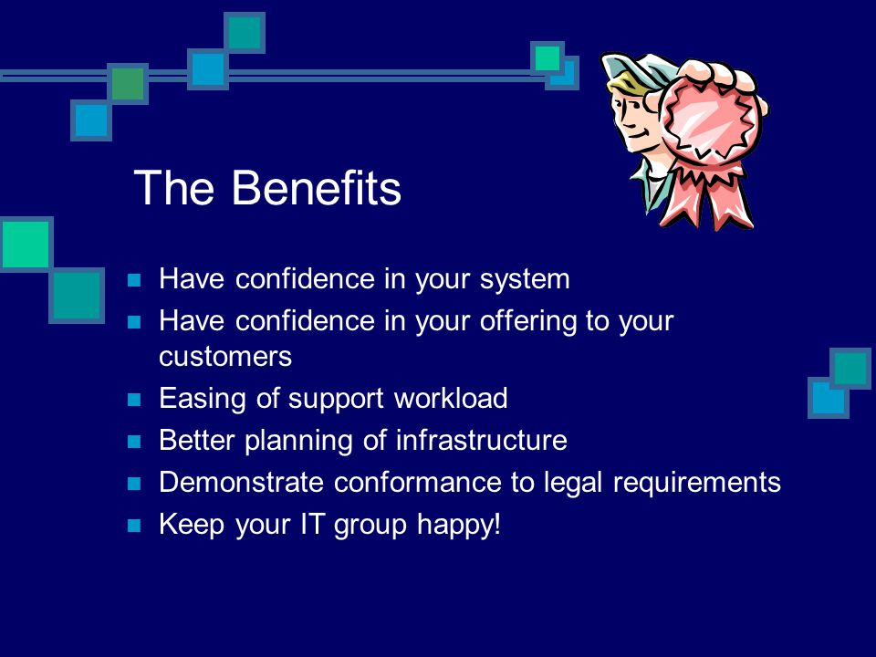 The Benefits Have confidence in your system Have confidence in your offering to your customers Easing of support workload Better planning of infrastructure Demonstrate conformance to legal requirements Keep your IT group happy!