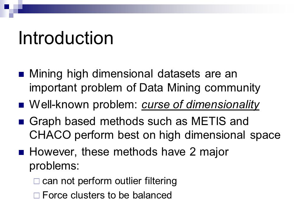 Introduction Mining high dimensional datasets are an important problem of Data Mining community Well-known problem: curse of dimensionality Graph based methods such as METIS and CHACO perform best on high dimensional space However, these methods have 2 major problems: can not perform outlier filtering Force clusters to be balanced