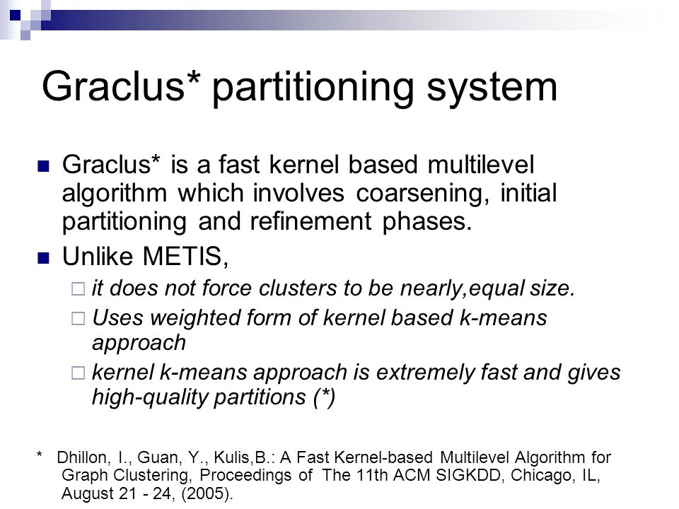Graclus* partitioning system Graclus* is a fast kernel based multilevel algorithm which involves coarsening, initial partitioning and refinement phases.