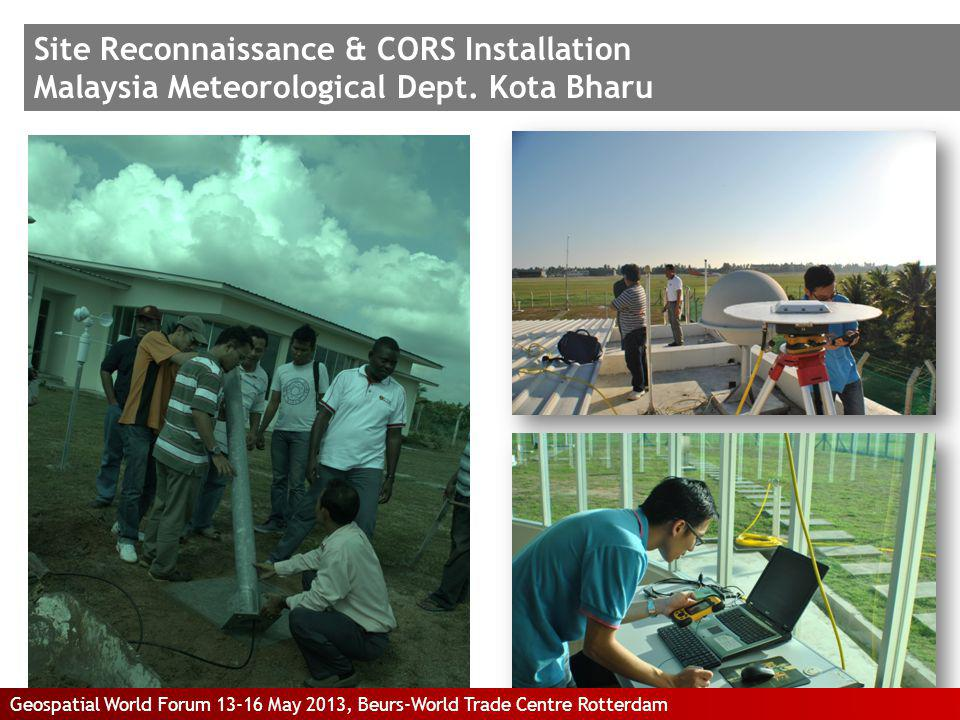 Site Reconnaissance & CORS Installation Malaysia Meteorological Dept. Kota Bharu Geospatial World Forum 13-16 May 2013, Beurs-World Trade Centre Rotte